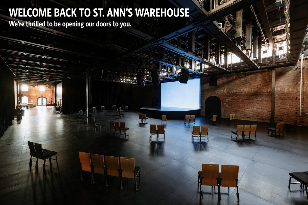 Welcome back to St. Ann's Warehouse. We are thrilled to be opening our doors to you.
